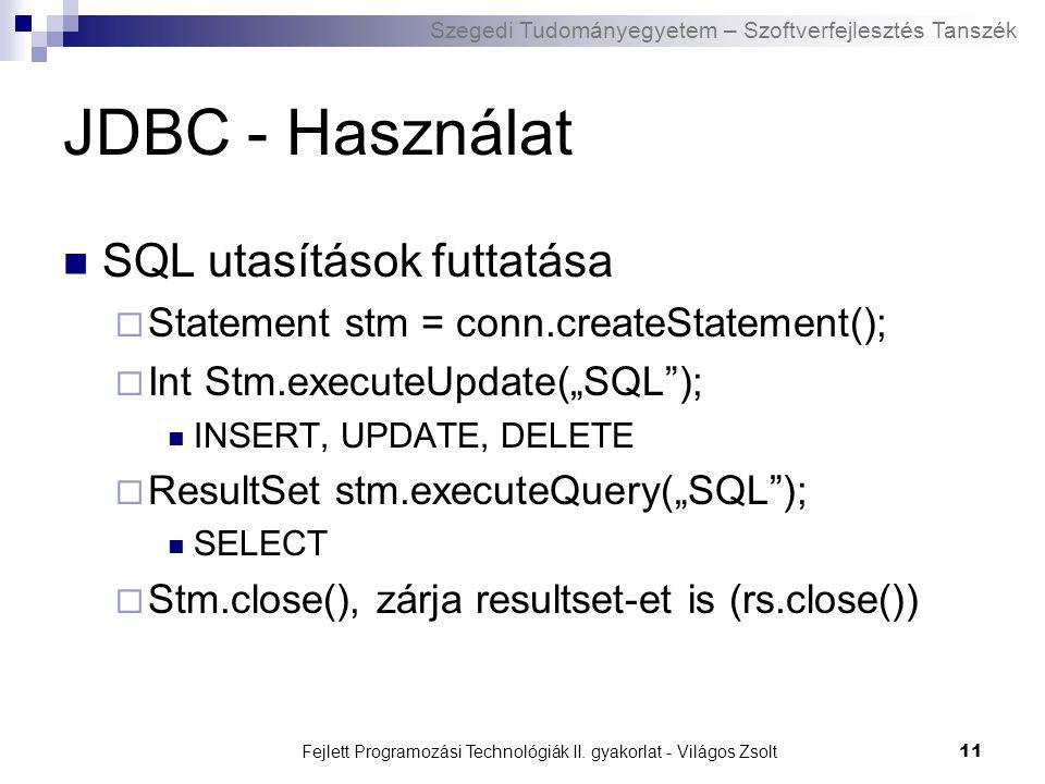 Szegedi Tudományegyetem – Szoftverfejlesztés Tanszék Fejlett Programozási Technológiák II. gyakorlat - Világos Zsolt11 JDBC - Használat SQL utasítások
