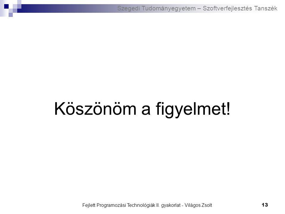 Szegedi Tudományegyetem – Szoftverfejlesztés Tanszék Fejlett Programozási Technológiák II. gyakorlat - Világos Zsolt13 Köszönöm a figyelmet!