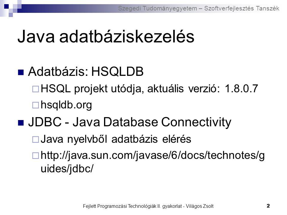 Szegedi Tudományegyetem – Szoftverfejlesztés Tanszék Fejlett Programozási Technológiák II. gyakorlat - Világos Zsolt2 Java adatbáziskezelés Adatbázis: