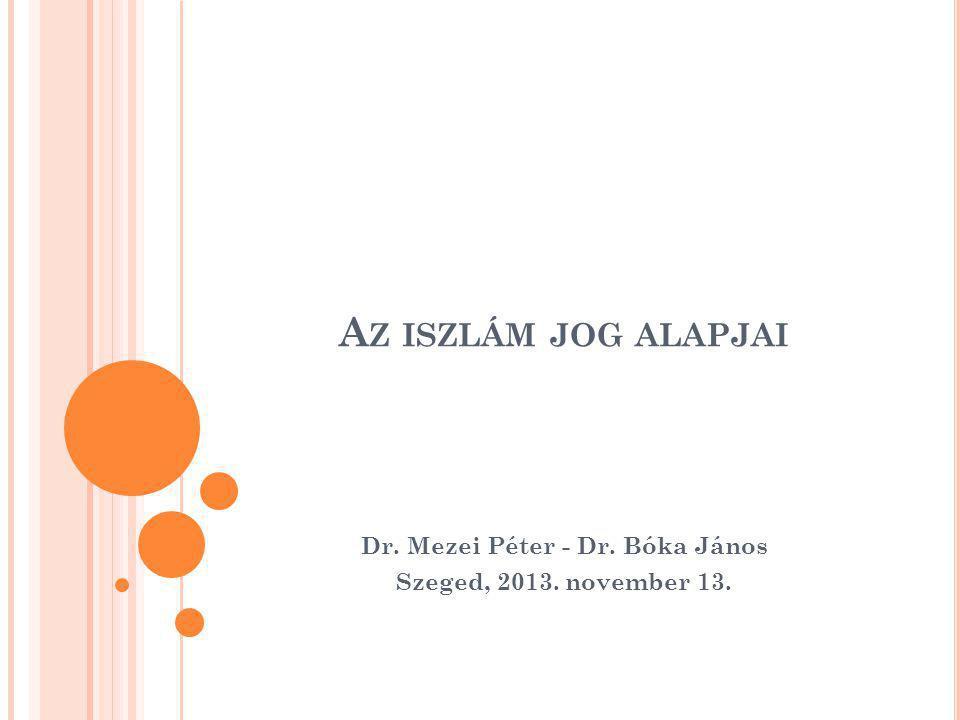 A Z ISZLÁM JOG ALAPJAI Dr. Mezei Péter - Dr. Bóka János Szeged, 2013. november 13.