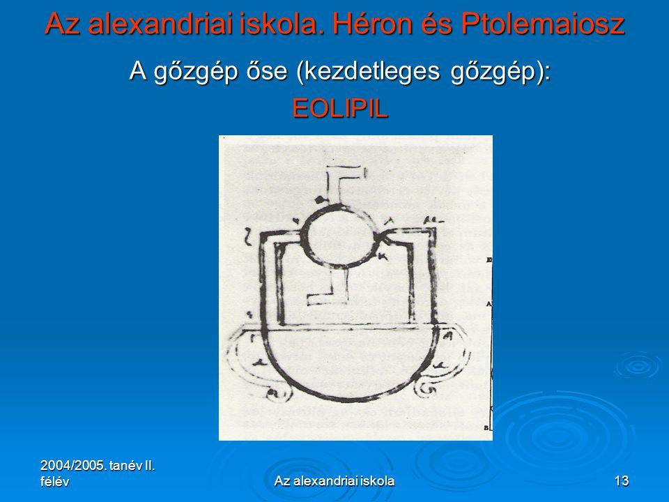 2004/2005. tanév II. félévAz alexandriai iskola13 Az alexandriai iskola. Héron és Ptolemaiosz A gőzgép őse (kezdetleges gőzgép): EOLIPIL