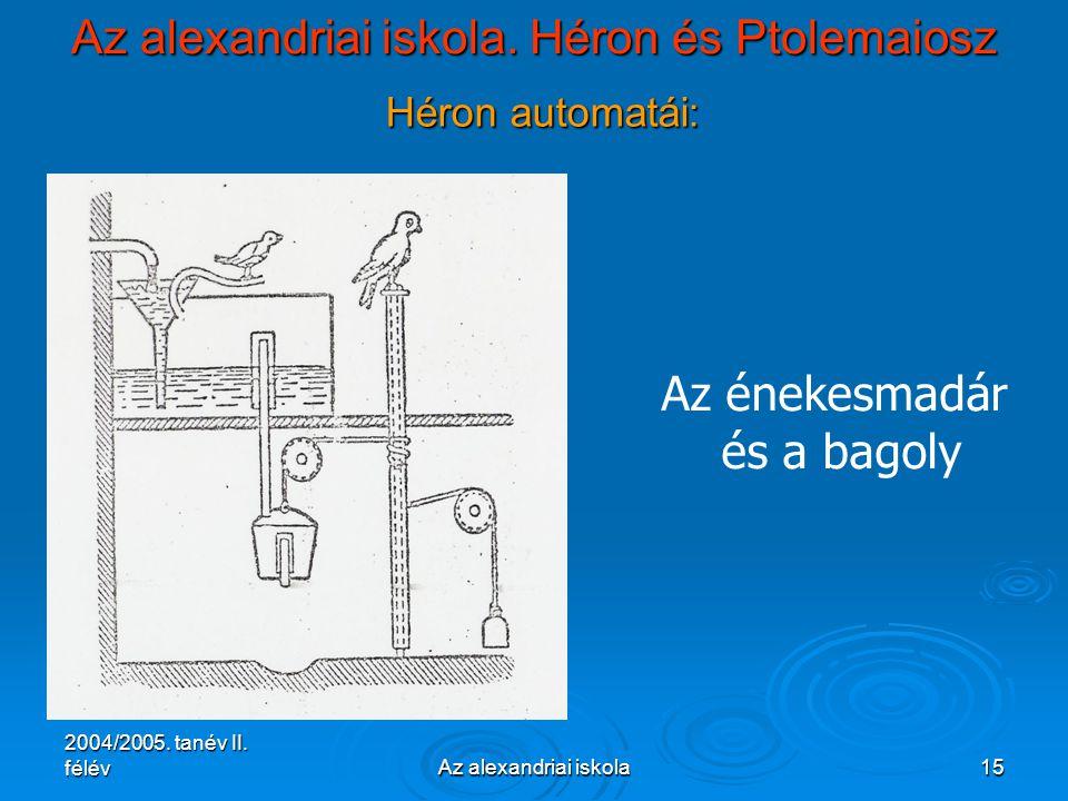 2004/2005. tanév II. félévAz alexandriai iskola15 Az alexandriai iskola. Héron és Ptolemaiosz Héron automatái: Az énekesmadár és a bagoly