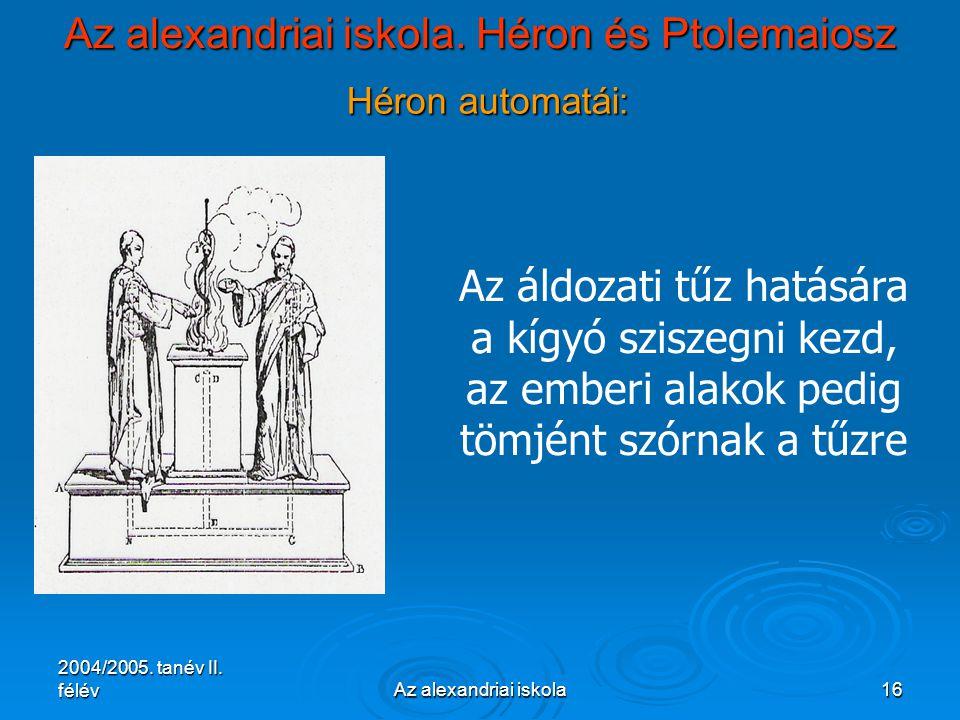 2004/2005. tanév II. félévAz alexandriai iskola16 Az alexandriai iskola. Héron és Ptolemaiosz Héron automatái: Az áldozati tűz hatására a kígyó szisze