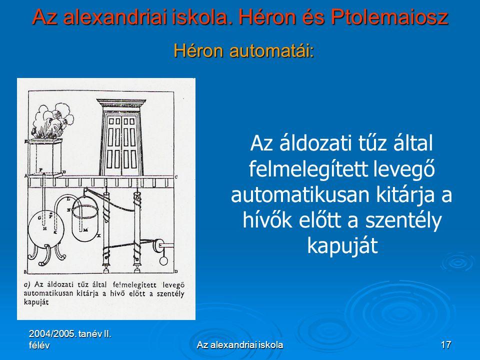 2004/2005. tanév II. félévAz alexandriai iskola17 Az alexandriai iskola. Héron és Ptolemaiosz Héron automatái: Az áldozati tűz által felmelegített lev