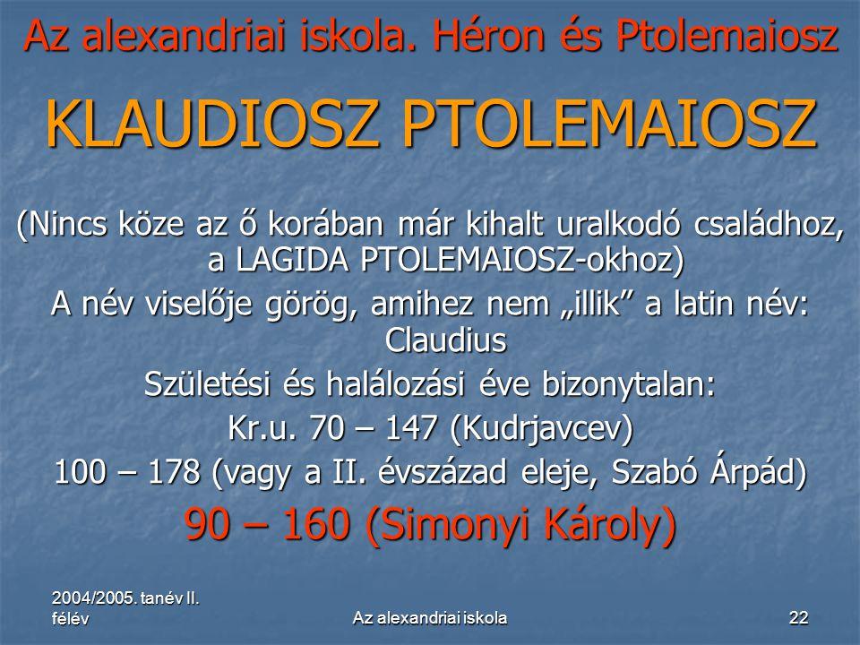 2004/2005. tanév II. félévAz alexandriai iskola22 Az alexandriai iskola. Héron és Ptolemaiosz KLAUDIOSZ PTOLEMAIOSZ (Nincs köze az ő korában már kihal