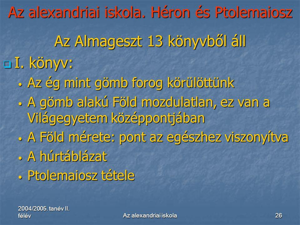 2004/2005. tanév II. félévAz alexandriai iskola26 Az alexandriai iskola. Héron és Ptolemaiosz Az Almageszt 13 könyvből áll  I. könyv: Az ég mint gömb