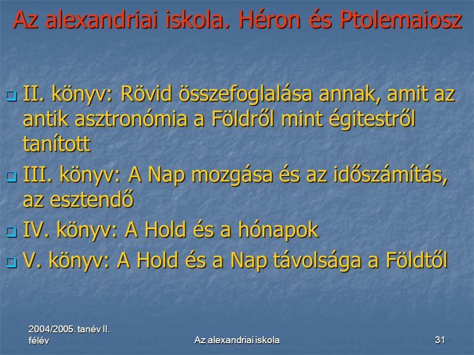 2004/2005. tanév II. félévAz alexandriai iskola31 Az alexandriai iskola. Héron és Ptolemaiosz  II. könyv: Rövid összefoglalása annak, amit az antik a