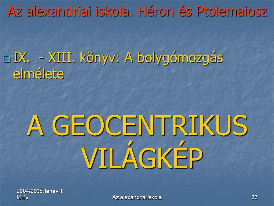 2004/2005. tanév II. félévAz alexandriai iskola33 Az alexandriai iskola. Héron és Ptolemaiosz  IX. - XIII. könyv: A bolygómozgás elmélete A GEOCENTRI