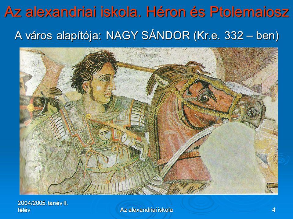 2004/2005. tanév II. félévAz alexandriai iskola4 Az alexandriai iskola. Héron és Ptolemaiosz A város alapítója: NAGY SÁNDOR (Kr.e. 332 – ben)