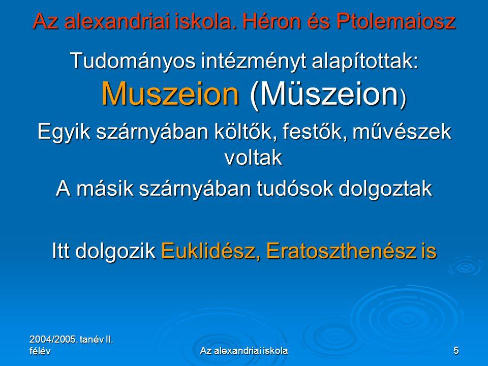 2004/2005. tanév II. félévAz alexandriai iskola5 Az alexandriai iskola. Héron és Ptolemaiosz Tudományos intézményt alapítottak: Muszeion (Müszeion ) E
