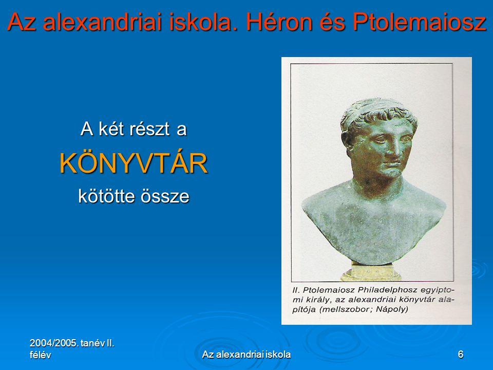 2004/2005. tanév II. félévAz alexandriai iskola6 Az alexandriai iskola. Héron és Ptolemaiosz A két részt a KÖNYVTÁR kötötte össze
