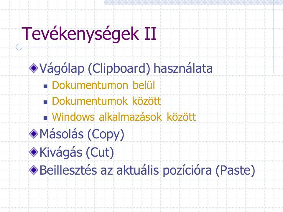 Tevékenységek II Vágólap (Clipboard) használata Dokumentumon belül Dokumentumok között Windows alkalmazások között Másolás (Copy) Kivágás (Cut) Beillesztés az aktuális pozícióra (Paste)