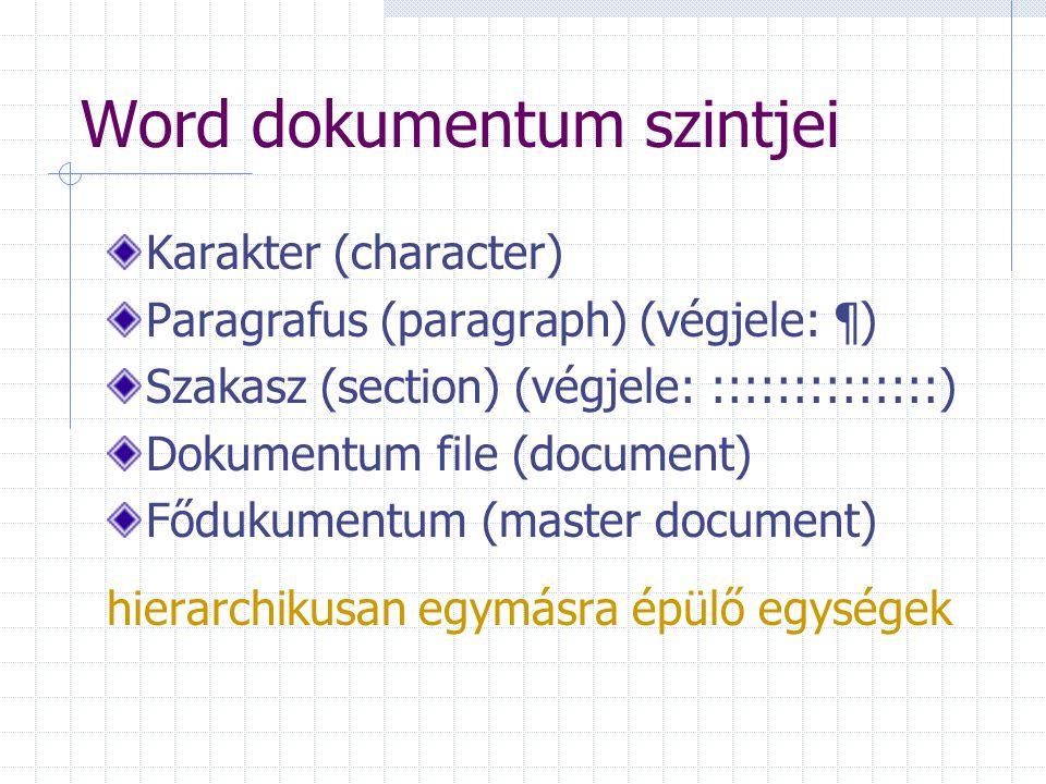 Word dokumentum szintjei Karakter (character) Paragrafus (paragraph) (végjele: ¶) Szakasz (section) (végjele: ::::::::::::::) Dokumentum file (document) Fődukumentum (master document) hierarchikusan egymásra épülő egységek