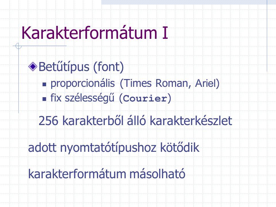 Karakterformátum I Betűtípus (font) proporcionális (Times Roman, Ariel ) fix szélességű ( Courier ) 256 karakterből álló karakterkészlet adott nyomtatótípushoz kötődik karakterformátum másolható