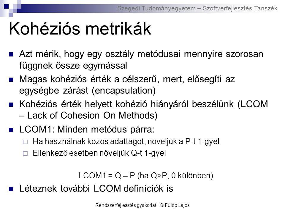 Szegedi Tudományegyetem – Szoftverfejlesztés Tanszék Rendszerfejlesztés gyakorlat - © Fülöp Lajos Kohéziós metrikák Azt mérik, hogy egy osztály metódusai mennyire szorosan függnek össze egymással Magas kohéziós érték a célszerű, mert, elősegíti az egységbe zárást (encapsulation) Kohéziós érték helyett kohézió hiányáról beszélünk (LCOM – Lack of Cohesion On Methods) LCOM1: Minden metódus párra:  Ha használnak közös adattagot, növeljük a P-t 1-gyel  Ellenkező esetben növeljük Q-t 1-gyel LCOM1 = Q – P (ha Q>P, 0 különben) Léteznek további LCOM definíciók is