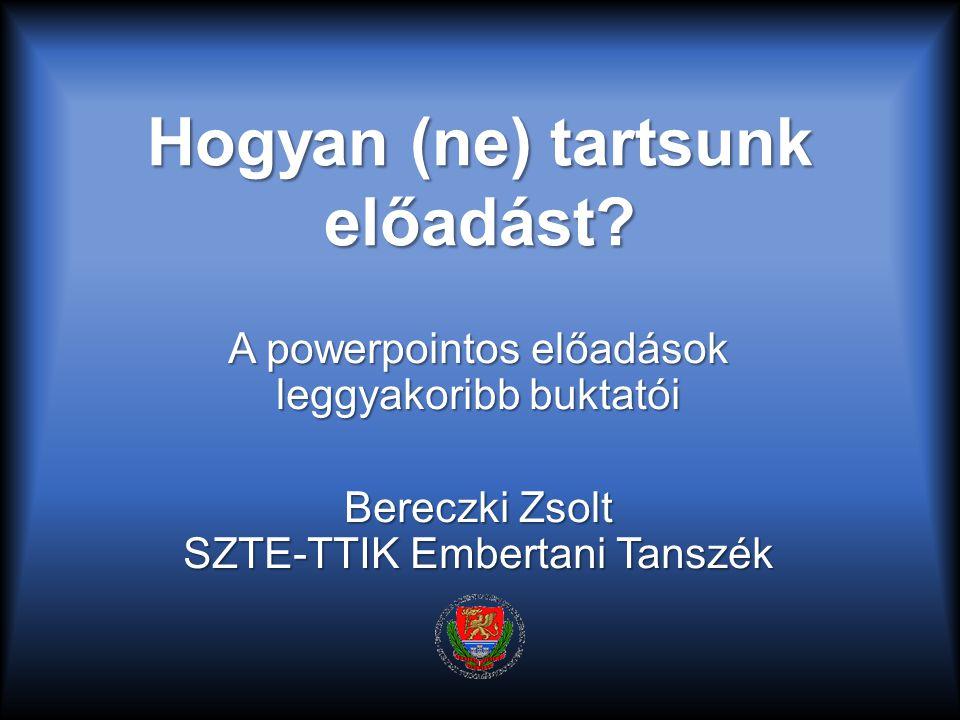 Hogyan (ne) tartsunk előadást? A powerpointos előadások leggyakoribb buktatói Bereczki Zsolt SZTE-TTIK Embertani Tanszék