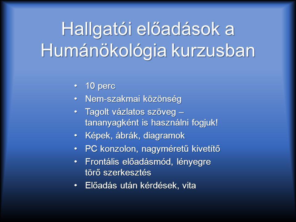 Hallgatói előadások a Humánökológia kurzusban 10 perc10 perc Nem-szakmai közönségNem-szakmai közönség Tagolt vázlatos szöveg – tananyagként is használ