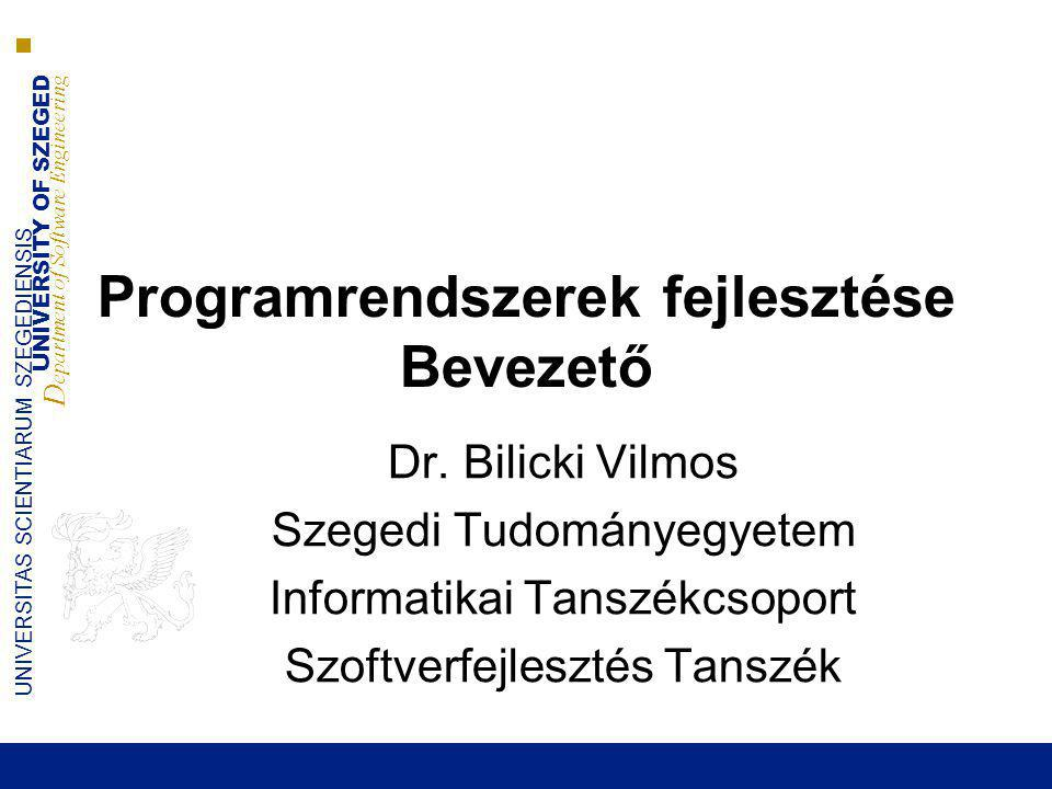 UNIVERSITY OF SZEGED D epartment of Software Engineering UNIVERSITAS SCIENTIARUM SZEGEDIENSIS Programrendszerek fejlesztése Bevezető Dr. Bilicki Vilmo
