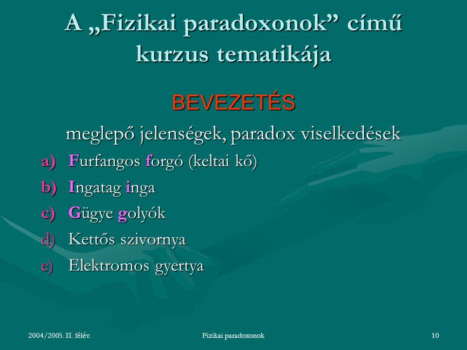 """2004/2005. II. félév.Fizikai paradoxonok10 A """"Fizikai paradoxonok"""" című kurzus tematikája BEVEZETÉS meglepő jelenségek, paradox viselkedések a)Furfang"""