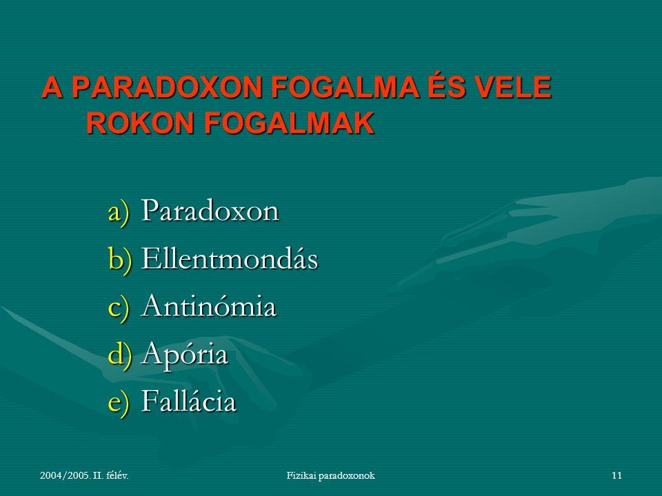 2004/2005. II. félév.Fizikai paradoxonok11 A PARADOXON FOGALMA ÉS VELE ROKON FOGALMAK a)Paradoxon b)Ellentmondás c)Antinómia d)Apória e)Fallácia