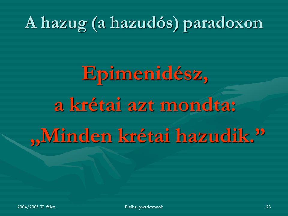 """2004/2005. II. félév.Fizikai paradoxonok23 A hazug (a hazudós) paradoxon Epimenidész, a krétai azt mondta: """"Minden krétai hazudik."""" """"Minden krétai haz"""