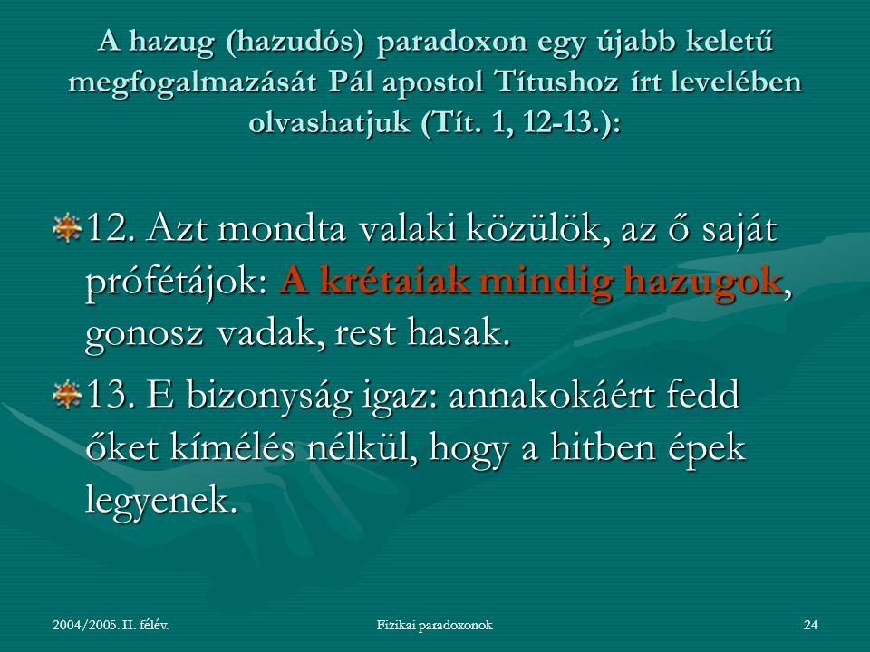 2004/2005. II. félév.Fizikai paradoxonok24 A hazug (hazudós) paradoxon egy újabb keletű megfogalmazását Pál apostol Títushoz írt levelében olvashatjuk