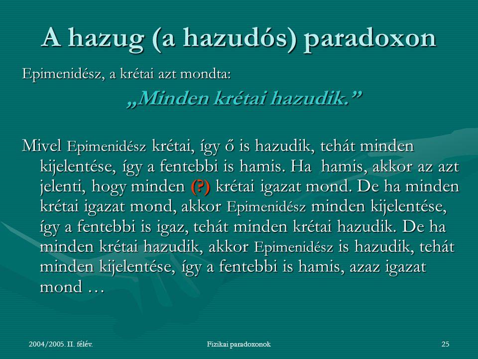 """2004/2005. II. félév.Fizikai paradoxonok25 A hazug (a hazudós) paradoxon Epimenidész, a krétai azt mondta: """"Minden krétai hazudik."""" """"Minden krétai haz"""