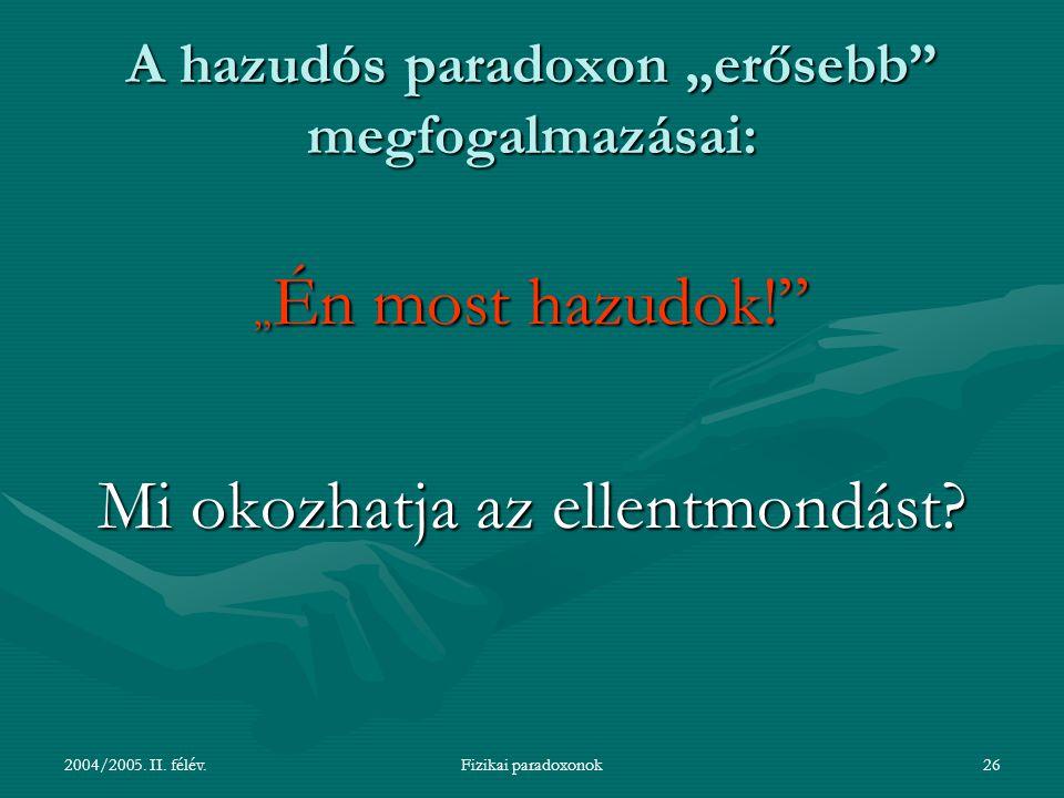 """2004/2005. II. félév.Fizikai paradoxonok26 A hazudós paradoxon """"erősebb"""" megfogalmazásai: """" Én most hazudok!"""" Mi okozhatja az ellentmondást?"""