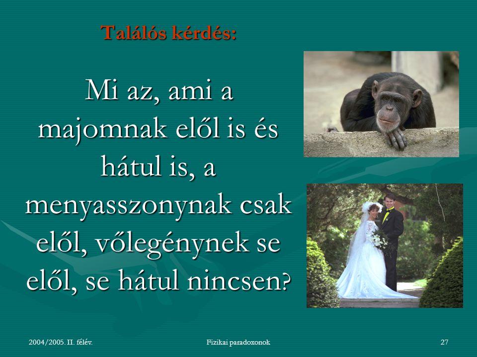 2004/2005. II. félév.Fizikai paradoxonok27 Találós kérdés: Mi az, ami a majomnak elől is és hátul is, a menyasszonynak csak elől, vőlegénynek se elől,