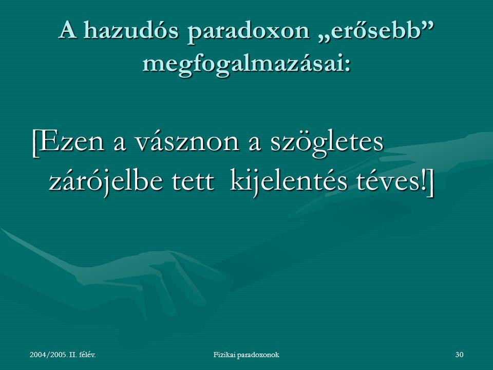 """2004/2005. II. félév.Fizikai paradoxonok30 A hazudós paradoxon """"erősebb"""" megfogalmazásai: [Ezen a vásznon a szögletes zárójelbe tett kijelentés téves!"""