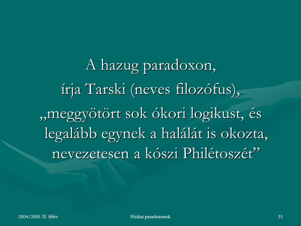 """2004/2005. II. félév.Fizikai paradoxonok31 A hazug paradoxon, írja Tarski (neves filozófus), """"meggyötört sok ókori logikust, és legalább egynek a halá"""
