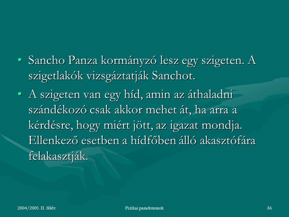 2004/2005. II. félév.Fizikai paradoxonok36 Sancho Panza kormányzó lesz egy szigeten. A szigetlakók vizsgáztatják Sanchot.Sancho Panza kormányzó lesz e