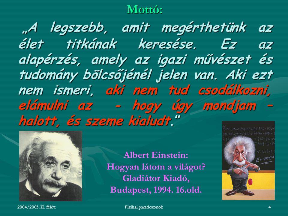 """2004/2005. II. félév.Fizikai paradoxonok4 Mottó: """"A legszebb, amit megérthetünk az élet titkának keresése. Ez az alapérzés, amely az igazi művészet és"""