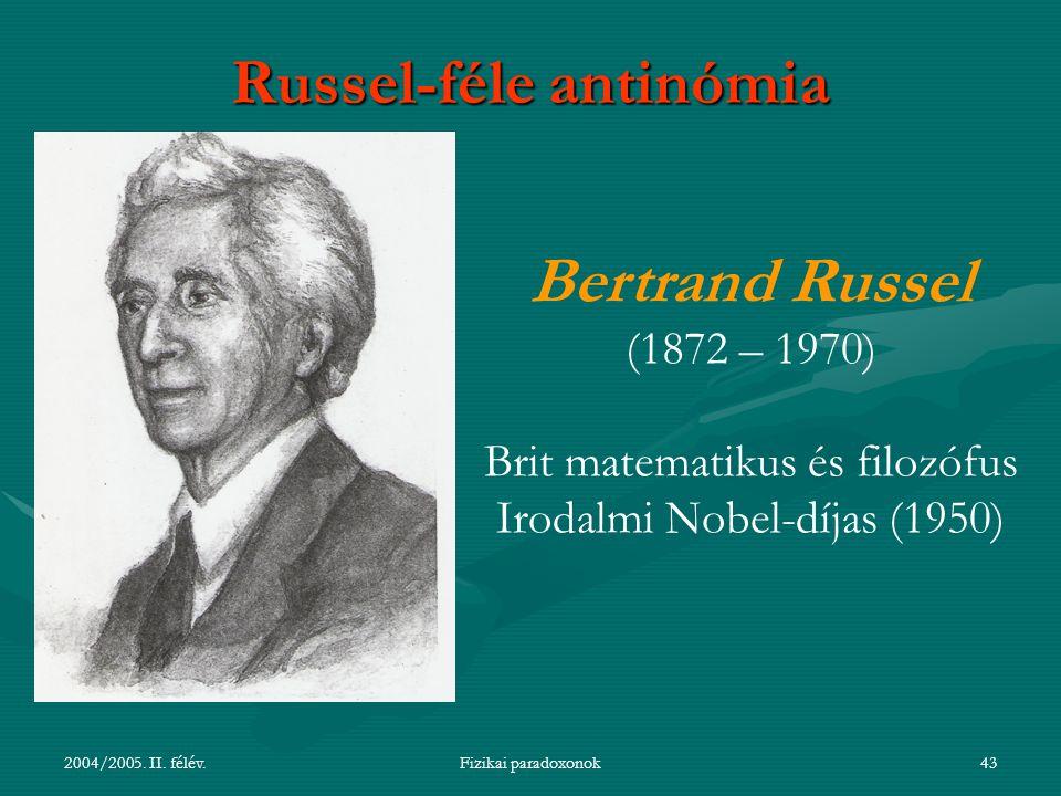 2004/2005. II. félév.Fizikai paradoxonok43 Russel-féle antinómia Bertrand Russel (1872 – 1970) Brit matematikus és filozófus Irodalmi Nobel-díjas (195