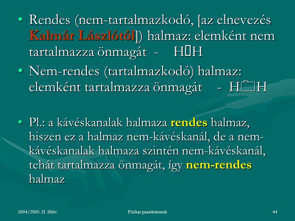 2004/2005. II. félév.Fizikai paradoxonok44 Rendes (nem-tartalmazkodó, [az elnevezés Kalmár Lászlótól]) halmaz: elemként nem tartalmazza önmagát - H ó