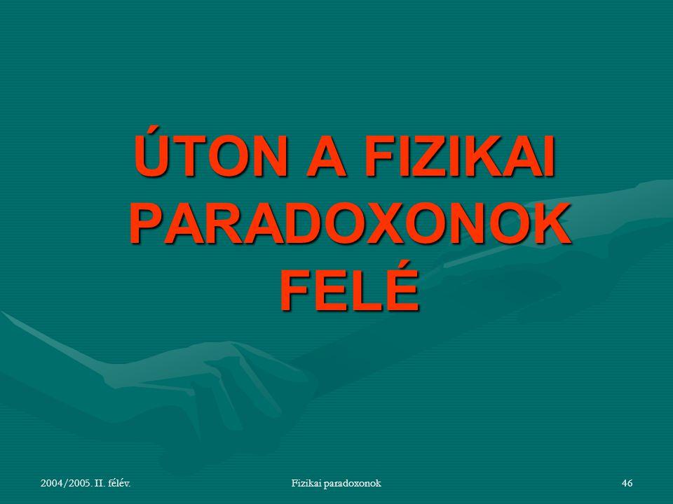 2004/2005. II. félév.Fizikai paradoxonok46 ÚTON A FIZIKAI PARADOXONOK FELÉ ÚTON A FIZIKAI PARADOXONOK FELÉ