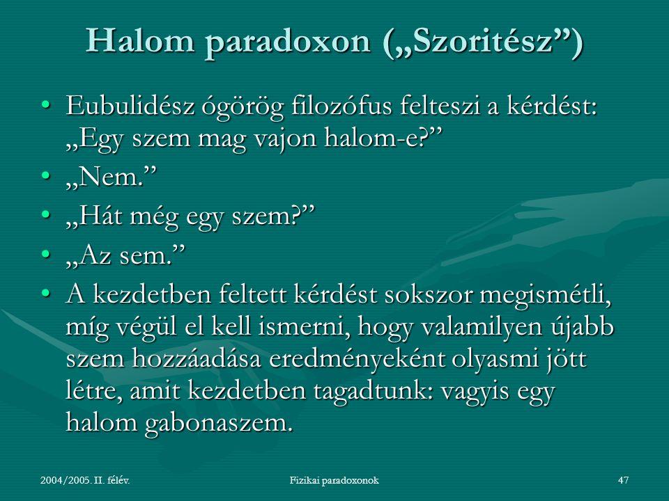 """2004/2005. II. félév.Fizikai paradoxonok47 Halom paradoxon (""""Szoritész"""") Eubulidész ógörög filozófus felteszi a kérdést: """"Egy szem mag vajon halom-e?"""""""