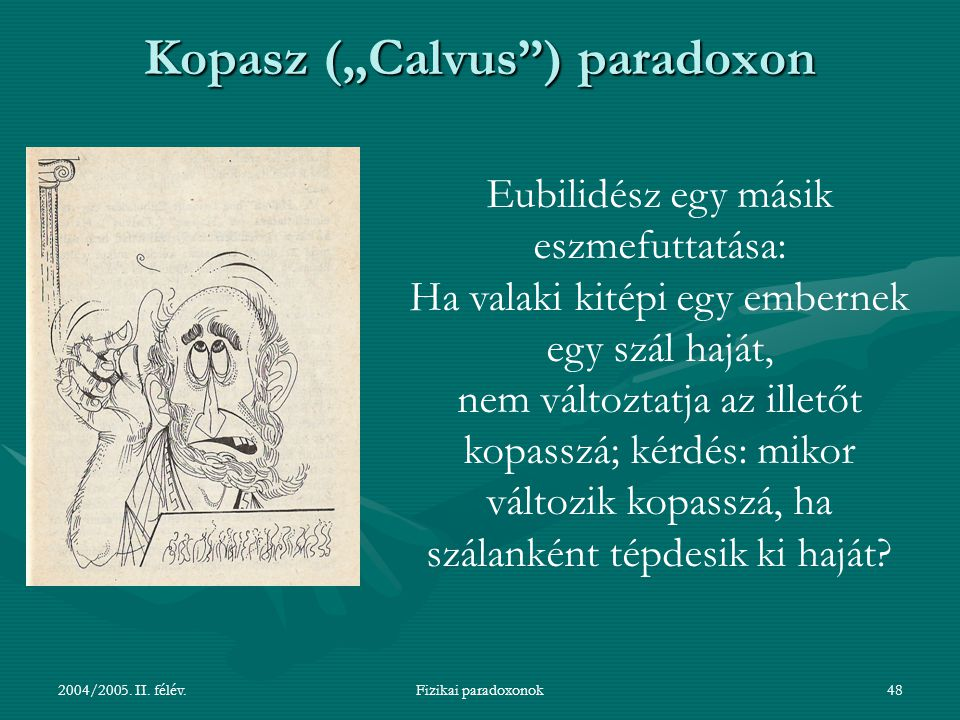 """2004/2005. II. félév.Fizikai paradoxonok48 Kopasz (""""Calvus"""") paradoxon Eubilidész egy másik eszmefuttatása: Ha valaki kitépi egy embernek egy szál haj"""