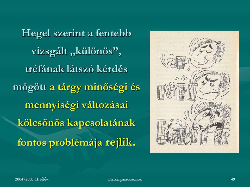 """2004/2005. II. félév.Fizikai paradoxonok49 Hegel szerint a fentebb vizsgált """"különös"""", tréfának látszó kérdés mögött a tárgy minőségi és mennyiségi vá"""