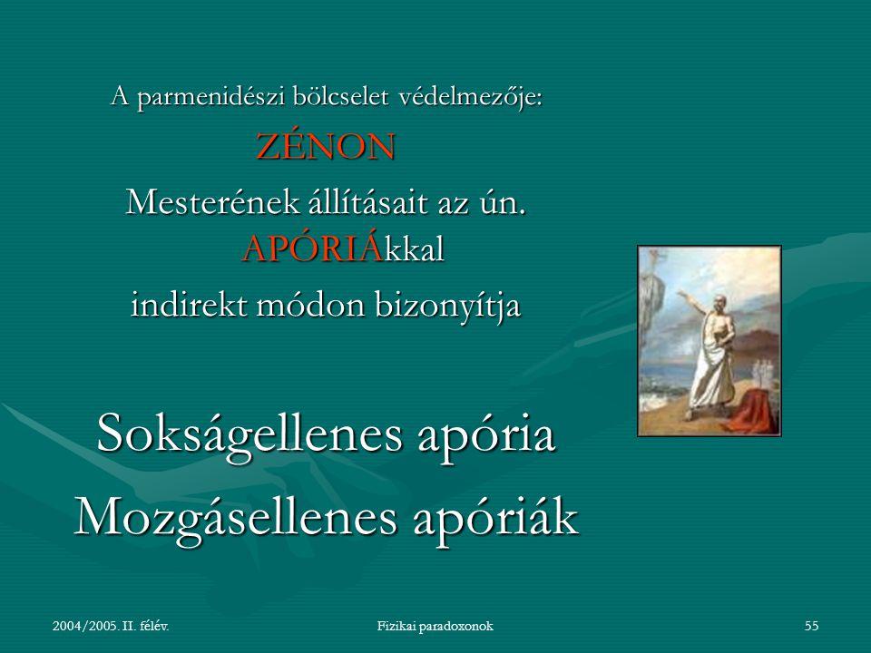 2004/2005. II. félév.Fizikai paradoxonok55 A parmenidészi bölcselet védelmezője: ZÉNON Mesterének állításait az ún. APÓRIÁkkal indirekt módon bizonyít