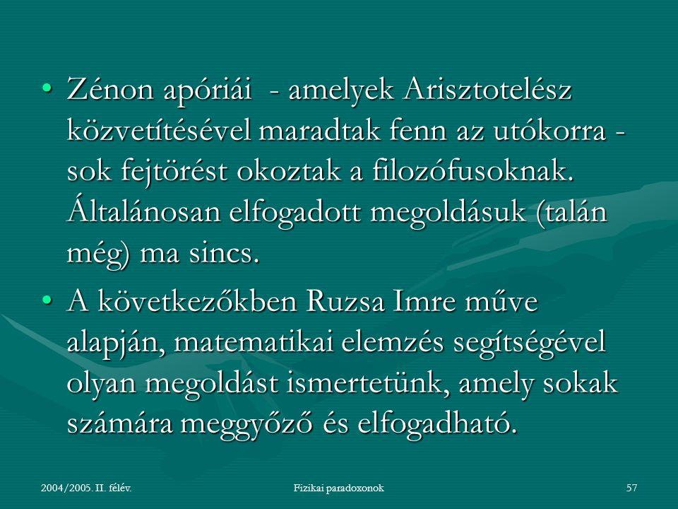 2004/2005. II. félév.Fizikai paradoxonok57 Zénon apóriái - amelyek Arisztotelész közvetítésével maradtak fenn az utókorra - sok fejtörést okoztak a fi