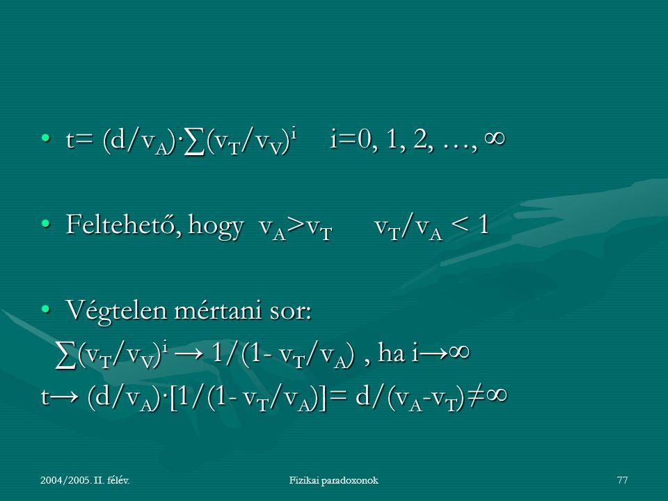 2004/2005. II. félév.Fizikai paradoxonok77 t= (d/v A )∙∑(v T /v V ) i i=0, 1, 2, …, ∞t= (d/v A )∙∑(v T /v V ) i i=0, 1, 2, …, ∞ Feltehető, hogy v A >v