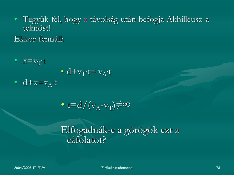 2004/2005. II. félév.Fizikai paradoxonok78 Tegyük fel, hogy x távolság után befogja Akhilleusz a teknőst!Tegyük fel, hogy x távolság után befogja Akhi