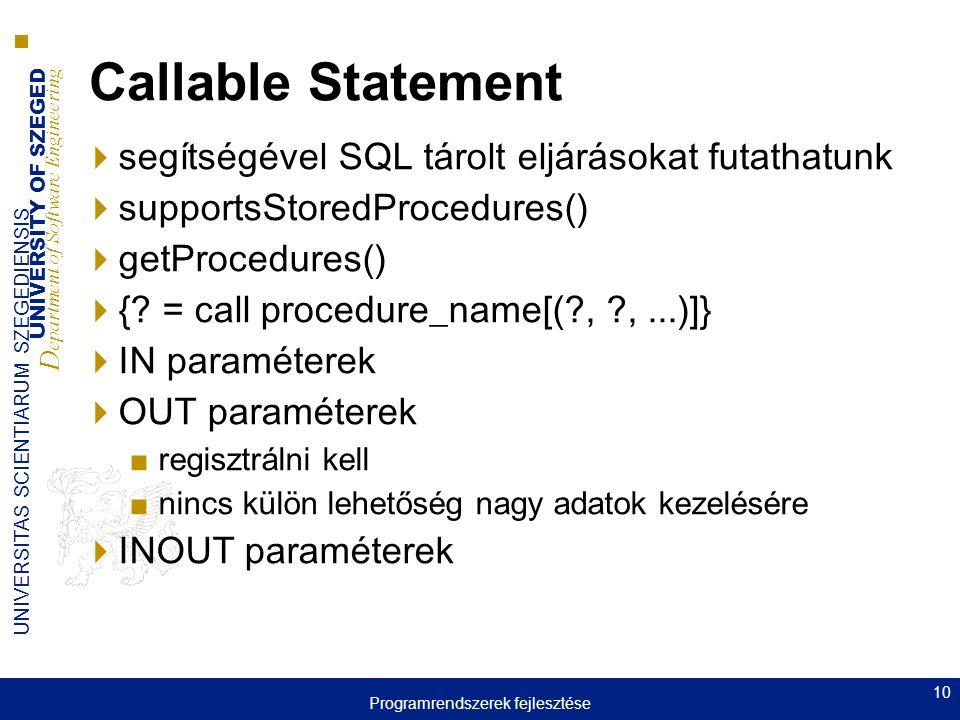 UNIVERSITY OF SZEGED D epartment of Software Engineering UNIVERSITAS SCIENTIARUM SZEGEDIENSIS 10 Callable Statement  segítségével SQL tárolt eljárásokat futathatunk  supportsStoredProcedures()  getProcedures()  {.