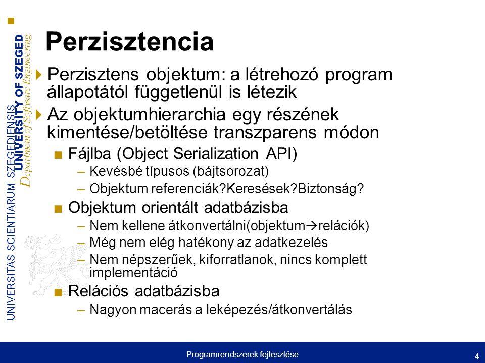 UNIVERSITY OF SZEGED D epartment of Software Engineering UNIVERSITAS SCIENTIARUM SZEGEDIENSIS Perzisztencia  Perzisztens objektum: a létrehozó program állapotától függetlenül is létezik  Az objektumhierarchia egy részének kimentése/betöltése transzparens módon ■Fájlba (Object Serialization API) –Kevésbé típusos (bájtsorozat) –Objektum referenciák Keresések Biztonság.