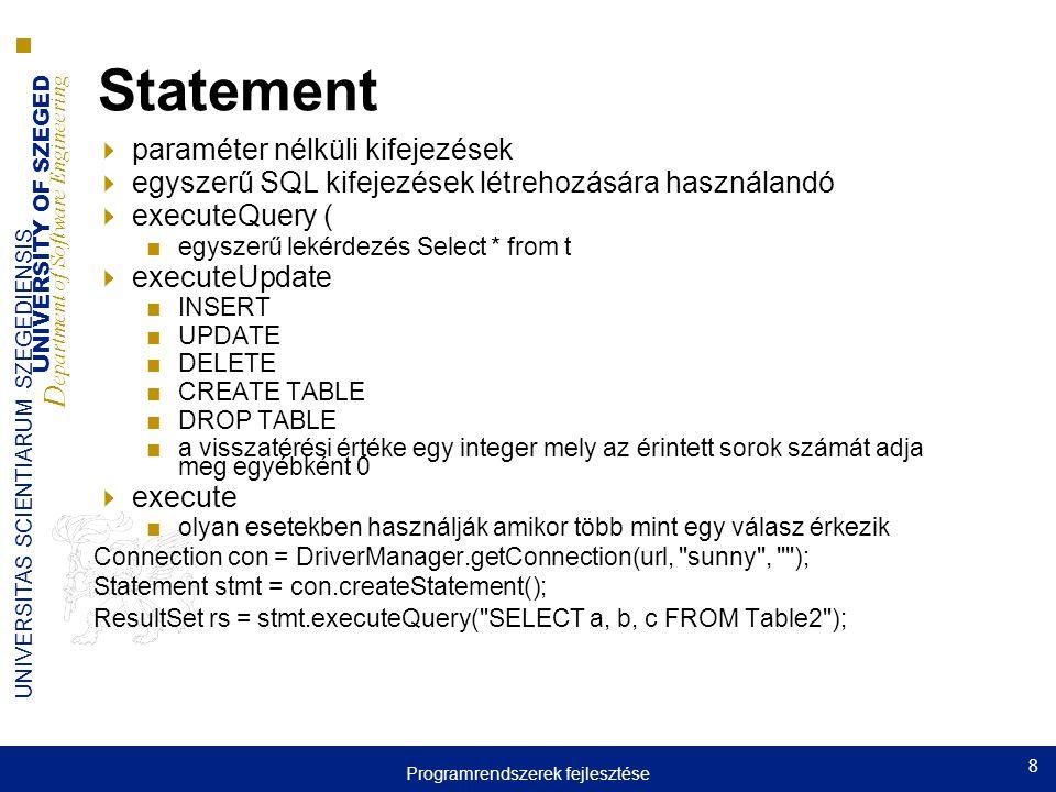 UNIVERSITY OF SZEGED D epartment of Software Engineering UNIVERSITAS SCIENTIARUM SZEGEDIENSIS 8 Statement  paraméter nélküli kifejezések  egyszerű SQL kifejezések létrehozására használandó  executeQuery ( ■egyszerű lekérdezés Select * from t  executeUpdate ■INSERT ■UPDATE ■DELETE ■CREATE TABLE ■DROP TABLE ■a visszatérési értéke egy integer mely az érintett sorok számát adja meg egyébként 0  execute ■olyan esetekben használják amikor több mint egy válasz érkezik Connection con = DriverManager.getConnection(url, sunny , ); Statement stmt = con.createStatement(); ResultSet rs = stmt.executeQuery( SELECT a, b, c FROM Table2 ); Programrendszerek fejlesztése