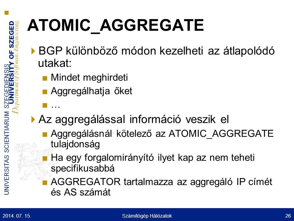 UNIVERSITY OF SZEGED D epartment of Software Engineering UNIVERSITAS SCIENTIARUM SZEGEDIENSIS ATOMIC_AGGREGATE  BGP különböző módon kezelheti az átlapolódó utakat: ■Mindet meghirdeti ■Aggregálhatja őket ■…  Az aggregálással információ veszik el ■Aggregálásnál kötelező az ATOMIC_AGGREGATE tulajdonság ■Ha egy forgalomirányító ilyet kap az nem teheti specifikusabbá ■AGGREGATOR tartalmazza az aggregáló IP címét és AS számát 2014.
