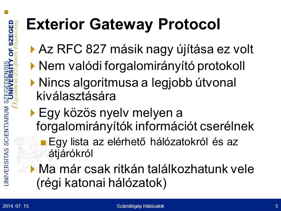 UNIVERSITY OF SZEGED D epartment of Software Engineering UNIVERSITAS SCIENTIARUM SZEGEDIENSIS Exterior Gateway Protocol  Az RFC 827 másik nagy újítása ez volt  Nem valódi forgalomirányító protokoll  Nincs algoritmusa a legjobb útvonal kiválasztására  Egy közös nyelv melyen a forgalomirányítók információt cserélnek ■Egy lista az elérhető hálózatokról és az átjárókról  Ma már csak ritkán találkozhatunk vele (régi katonai hálózatok) 2014.