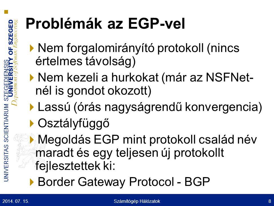 UNIVERSITY OF SZEGED D epartment of Software Engineering UNIVERSITAS SCIENTIARUM SZEGEDIENSIS BGP-Border Gateway Protocol  RFC 1771 – BGPv4  Tartományok közötti forgalomirányító protokoll (EGP)  Távolság vektor alapú (Path Vector – Út Vektor) ■AS szintű ■A távolság az AS ugrásszám ■Adott AS-hez a teljes útvonal megvan, több információja van mint a távolságvektor alapú forgalomirányító protokolloknak (Út Vektor) ■AS_PATH, egy a sok út tulajdonság közül ■Könnyen elkerülhetőek a hurkok  Megbízható átvitelre épül a kommunikációja TCP (port 179)  A társakat kézzel kell konfigurálni  Szabály alapú (policy based) 2014.