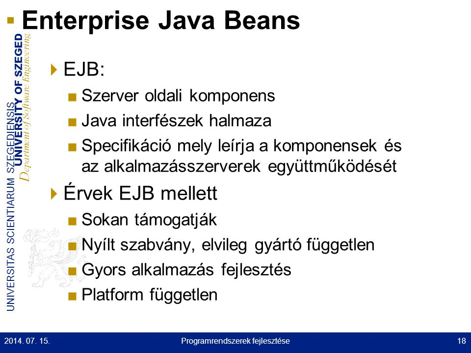 UNIVERSITY OF SZEGED D epartment of Software Engineering UNIVERSITAS SCIENTIARUM SZEGEDIENSIS Enterprise Java Beans  EJB: ■Szerver oldali komponens ■